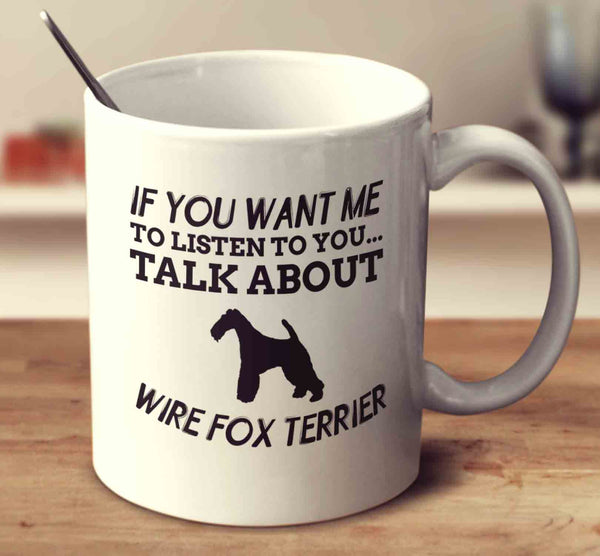 If You Want Me To Listen To You Talk About Wire Fox Terriers