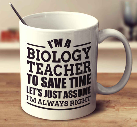 I'm A Biology Teacher To Save Time Let's Just Assume I'm Always Right