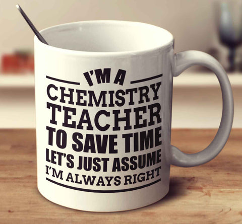 I'm A Chemistry Teacher To Save Time Let's Just Assume I'm Always Right