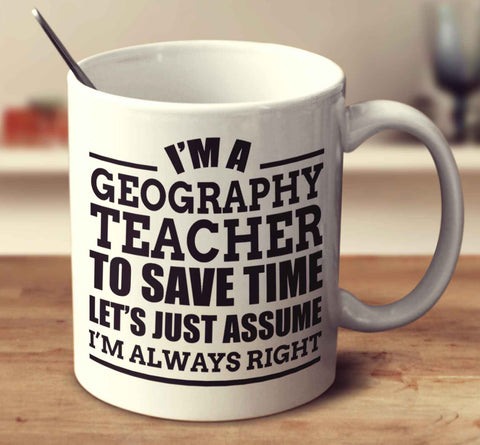I'm A Geography Teacher To Save Time Let's Just Assume I'm Always Right