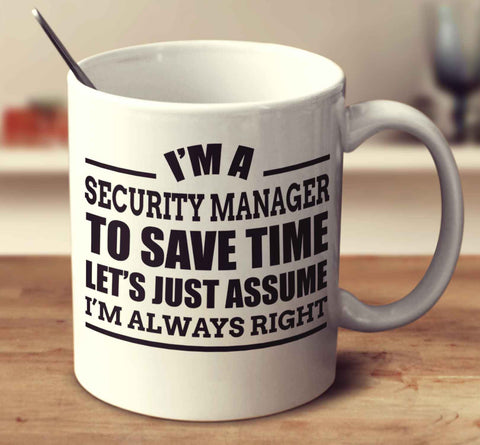 I'm A Security Manager To Save Time Let's Just Assume I'm Always Right