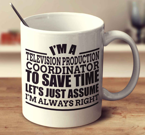 I'm A Television Production Coordinator To Save Time Let's Just Assume I'm Always Right