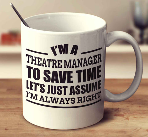 I'm A Theatre Manager To Save Time Let's Just Assume I'm Always Right