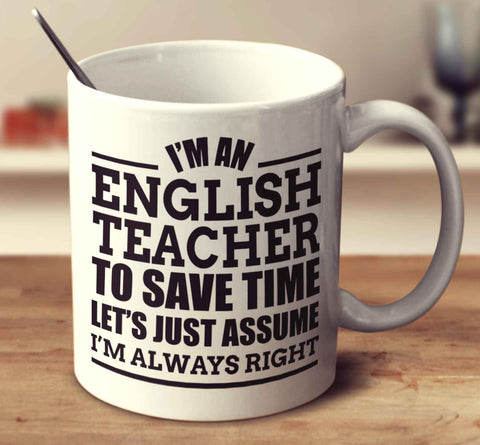 I'm An English Teacher To Save Time Let's Just Assume I'm Always Right