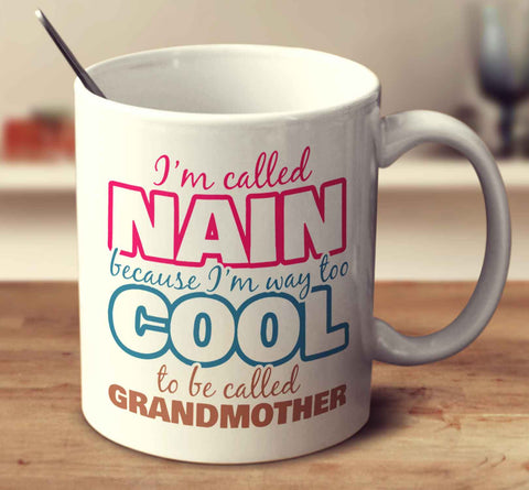 I'm Called Nain Because I'm Way Too Cool To Be Called Grandmother