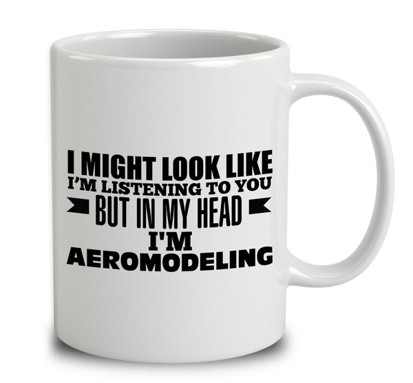 I Might Look Like I'm Listening To You, But In My Head I'm Aeromodeling