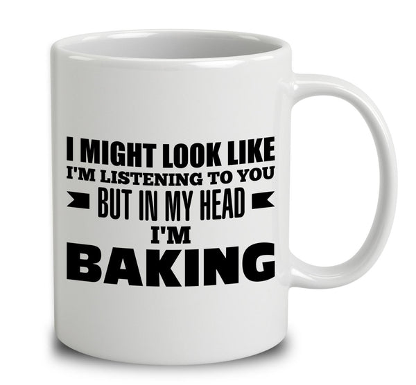 I Might Look Like I'm Listening To You, But In My Head I'm Baking