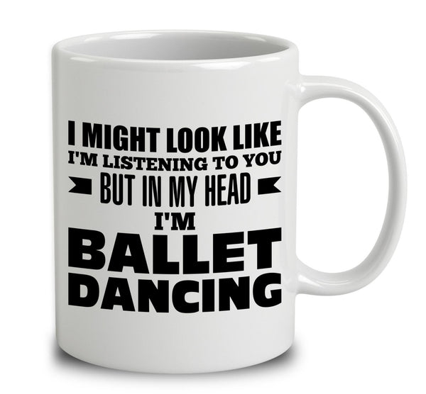I Might Look Like I'm Listening To You, But In My Head I'm Ballet Dancing