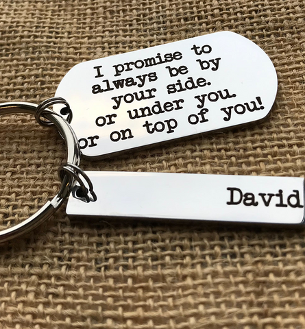 I PROMISE TO ALWAYS BE BY YOUR SIDE. OR UNDER YOU. OR ON TOP OF YOU KEYRING!