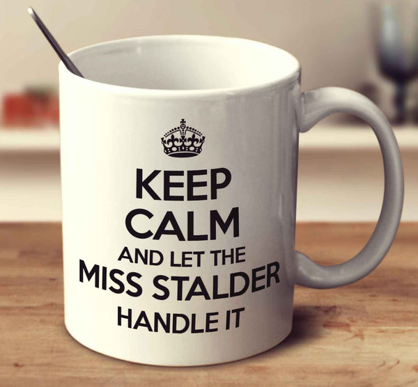 Keep Calm And Let Miss Stalder Handle It
