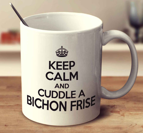 Keep Calm And Cuddle A Bichon Frise
