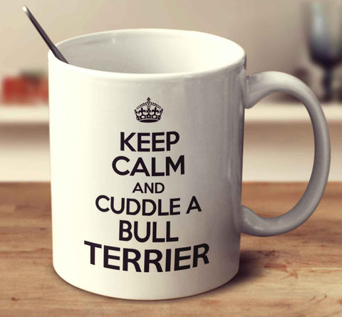 Keep Calm And Cuddle A Bull Terrier