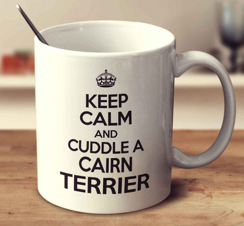 Keep Calm And Cuddle A Cairn Terrier