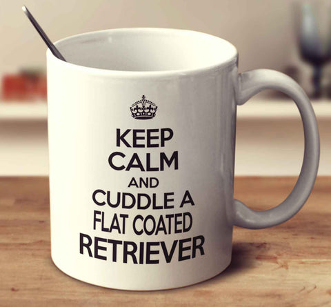 Keep Calm And Cuddle A Flat Coated Retriever