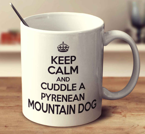 Keep Calm And Cuddle A Pyrenean Mountain Dog