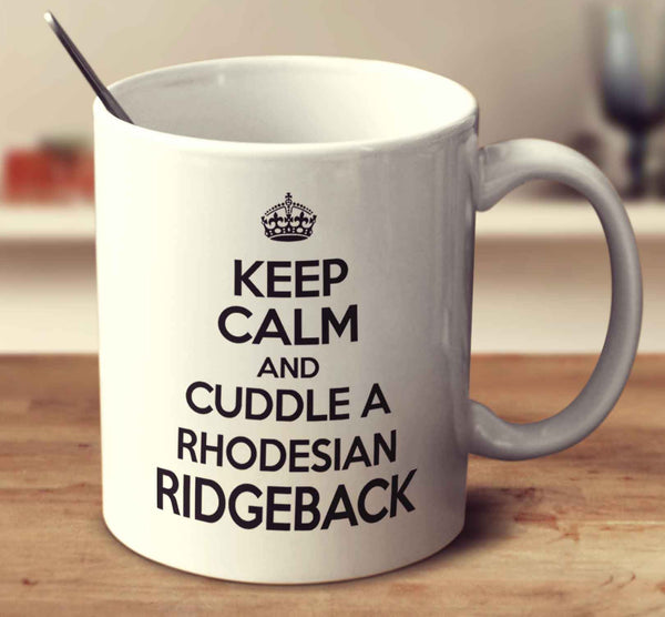 Keep Calm And Cuddle A Rhodesian Ridgeback