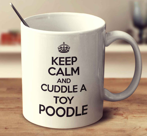 Keep Calm And Cuddle A Toy Poodle