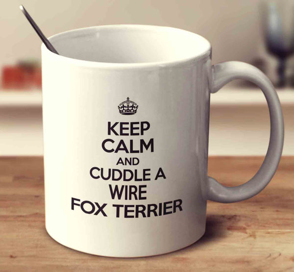 Keep Calm And Cuddle A Wire Fox Terrier