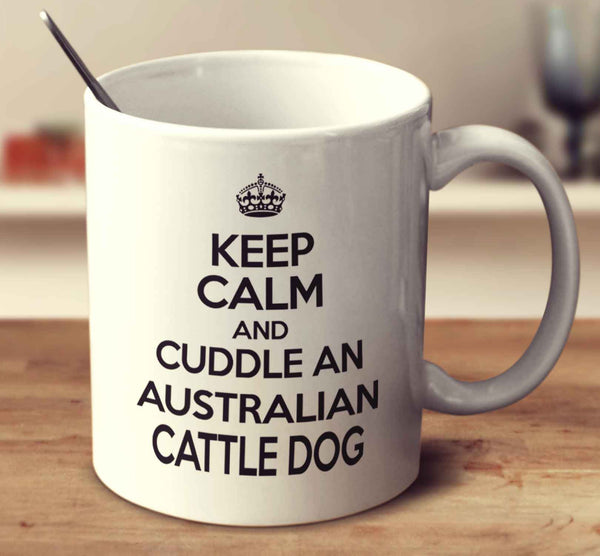 Keep Calm And Cuddle An Australian Cattle Dog