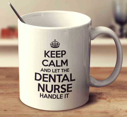 Keep Calm And Let The Dental Nurse Handle It