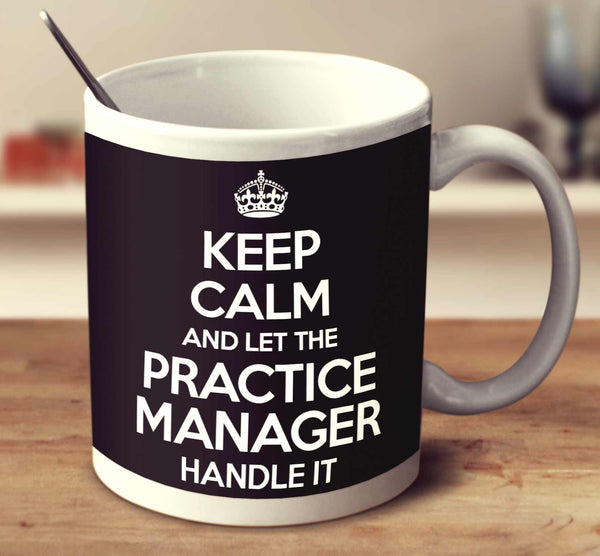 Keep Calm And Let The Practice Manager Handle It Mug
