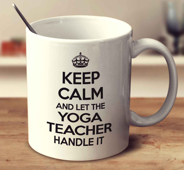 Keep Calm And Let The Yoga Teacher Handle It