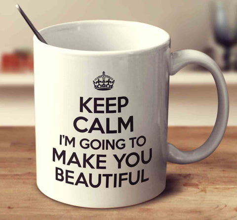 Keep Calm I'm Going To Make You Beautiful