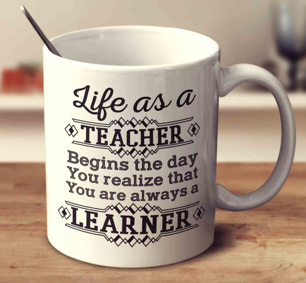 Life As A Teacher Begins The Day You Realize That You Are Always A Learner