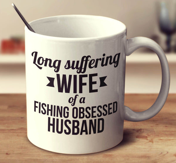 Long Suffering Wife Of A Fishing Obsessed Husband