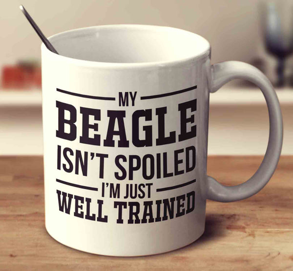 My Beagle Isn't Spoiled I'm Just Well Trained