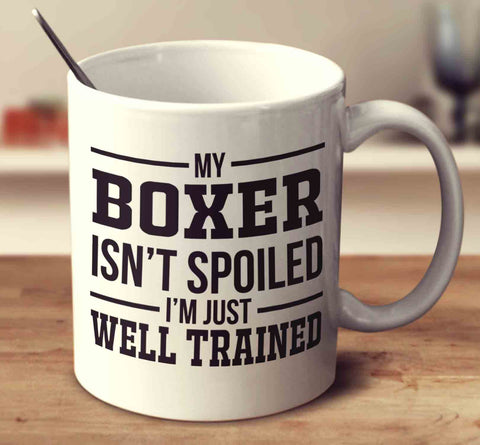 My Boxer Isn't Spoiled I'm Just Well Trained