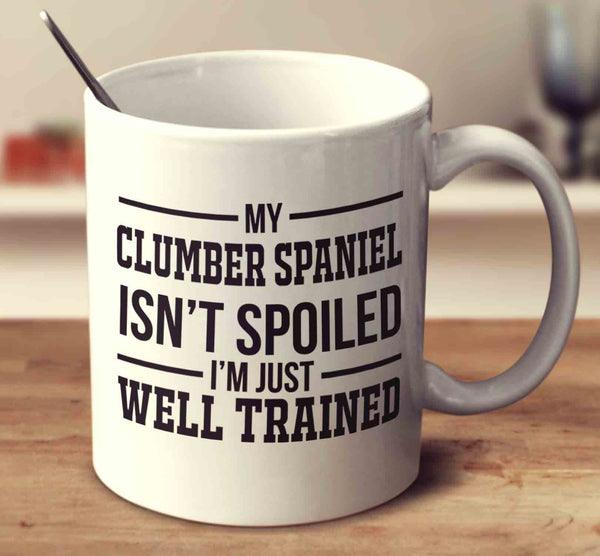 My Clumber Spaniel Isn't Spoiled I'm Just Well Trained