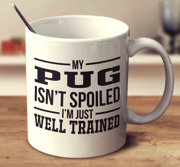 My Pug Isn't Spoiled I'm Just Well Trained