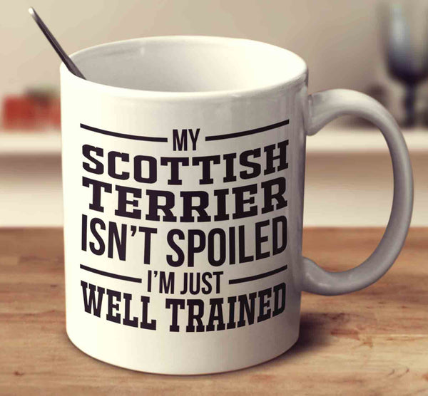 My Scottish Terrier Isn't Spoiled I'm Just Well Trained