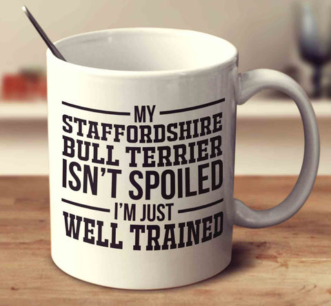 My Staffordshire Bull Terrier Isn't Spoiled I'm Just Well Trained