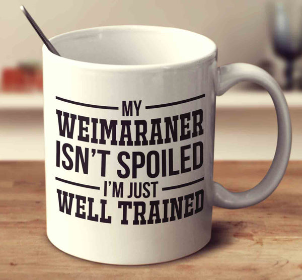 My Weimaraner Isn't Spoiled I'm Just Well Trained