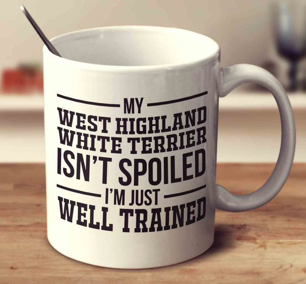 My West Highland White Terrier Isn't Spoiled I'm Just Well Trained
