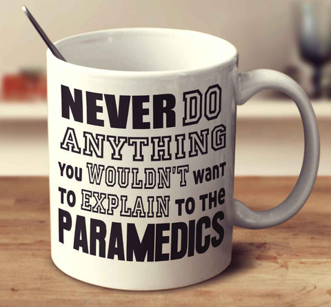 Never Do Anything You Wouldn't Want To Explain To The Paramedics