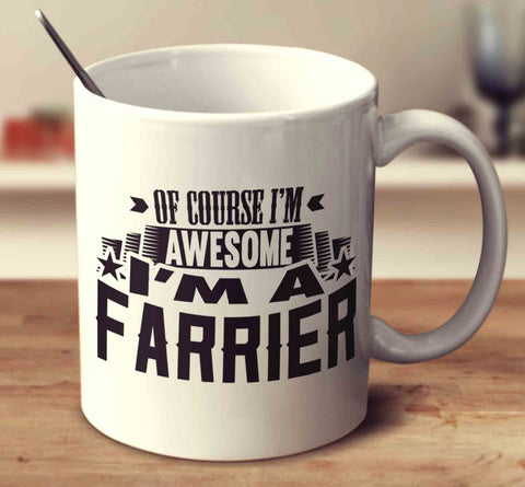 Of Course I'm Awesome I'm A Farrier