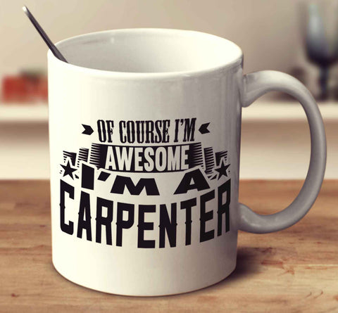 Of Course I'm Awesome I'm A Carpenter