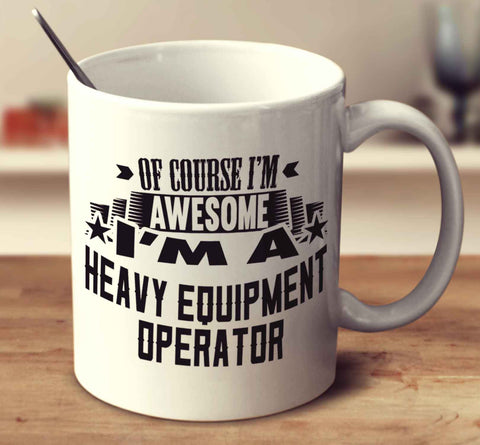 Of Course I'm Awesome I'm A Heavy Equipment Operator