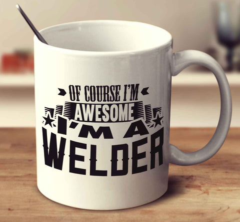 Of Course I'm Awesome I'm A Welder