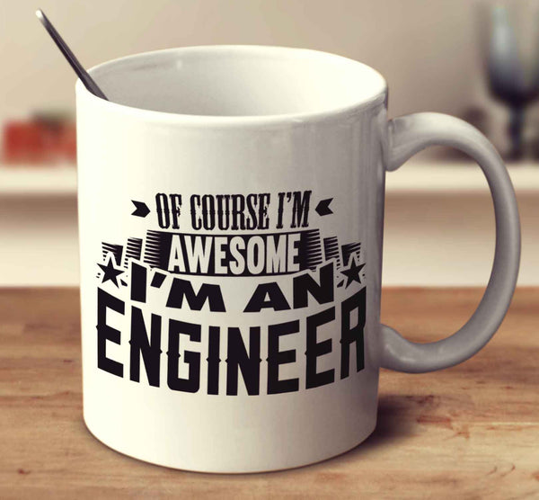 Of Course I'm Awesome I'm An Engineer