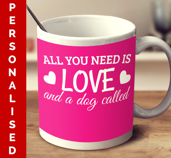 Personalised All You Need Is Love And A Dog Called