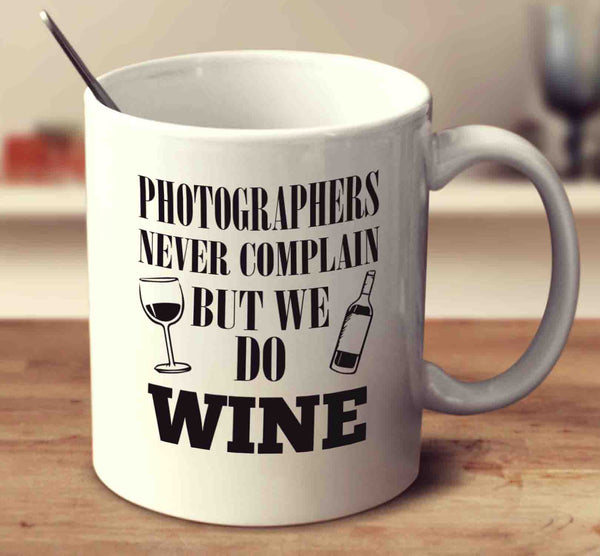 Photographers Never Complain But We Do Wine
