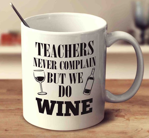Teachers Never Complain But We Do Wine