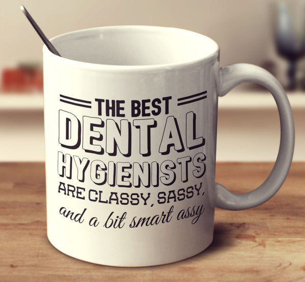 The Best Dental Hygienists Are Classy Sassy And A Bit Smart Assy