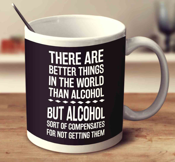 there are better things in the world than alcohol mug