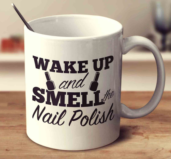 Wake Up And Smell The Nail Polish