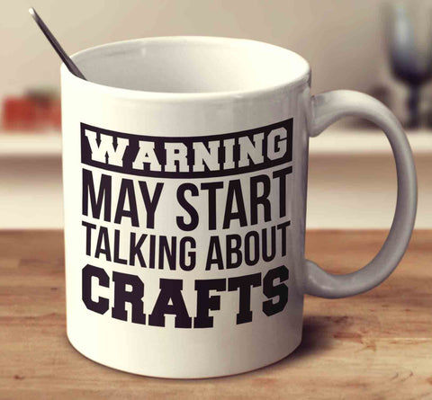 Warning May Start Talking About Crafts